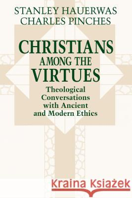 Christians Among the Virtues: Theological Conversations Modern Ethics Stanley M. Hauerwas Charles R. Pinches 9780268008192