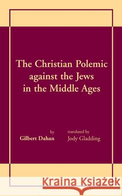 Christian Polemic Against the Jews in the Middle Ages Gilbert Dahan 9780268008307