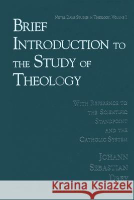 Brief Introduction to the Study of Theology : With Reference to the Scientific Standpoint and the Catholic System  9780268011710