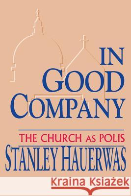 In Good Company: The Church as Polis Stanley M. Hauerwas 9780268011796