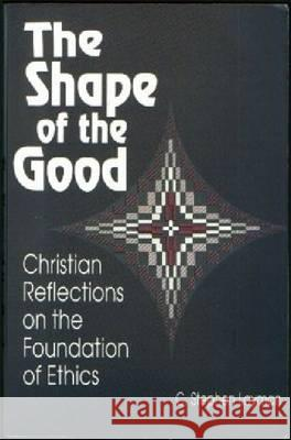 Shape of the Good : Christian Reflections on the Foundations of Ethics Charles S. Layman 9780268017521 University of Notre Dame Press