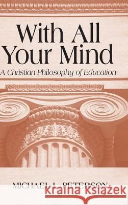 With All Your Mind: Christian Philosophy of Education Michael L. Peterson 9780268019679