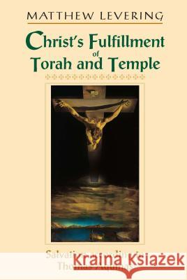 Christs Fulfillment of Torah Temple: Salvation According to Thomas Aquinas Matthew Webb Levering 9780268022723