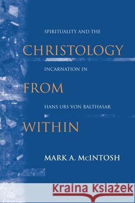 Christology from Within: Spirituality and the Incarnation in Hans Urs Von Balthasar Mark Allen McIntosh 9780268023546