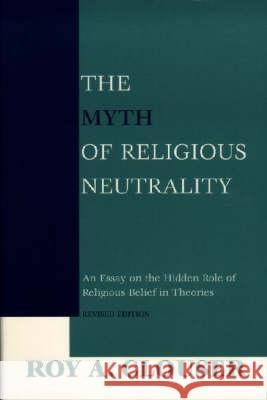 The Myth of Religious Neutrality, Revised Edition: An Essay on the Hidden Role of Religious Belief in Theories Roy A. Clouser 9780268023669