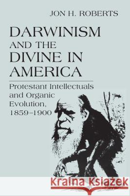 Darwinism and the Divine in America : Protestant Intellectuals and Organic Evolution, 1859-1900 Jon H. Roberts 9780268025526
