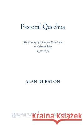 Pastoral Quechua: The History of Christian Translation in Colonial Peru, 1550-1654 Alan Durston 9780268025915
