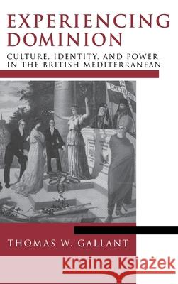 Experiencing Dominion: Culture, Identity, and Power in the British Mediterranean Thomas W. Gallant 9780268028015