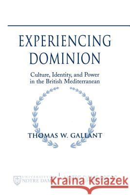 Experiencing Dominion: Culture, Identity, and Power in the British Mediterranean Thomas W. Gallant 9780268028022