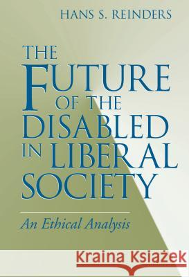Future of the Disabled in Liberal Society, The : An Ethical Analysis Hans S. Reinders 9780268028572