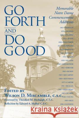 Go Forth Do Good: Memorable Notre Dame Commencement Addresses Wilson D. Miscamble Theodore M. Hesburgh Edward A. Malloy 9780268029562
