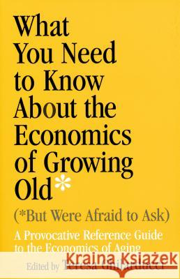 What You Need to Know about the Economics of Growing Old (But Were Afraid to Ask): A Provocative Reference Guide to the Economics of Aging Teresa Ghilarducci 9780268029630