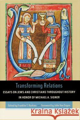 Transforming Relations: Essays on Jews and Christians Throughout History in Honor of Michael A. Signer Franklin T. Harkins John Va 9780268030902