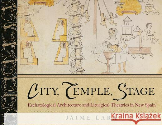 City, Temple, Stage: Eschatalogical Architecture and Liturgical Theatrics in New Spain Lara                                     Jaime Lara 9780268033644