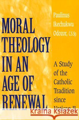 Moral Theology in an Age of Renewal: A Study of the Catholic Tradition Since Vatican II Paulinus Ikechukwu Odozor 9780268034702