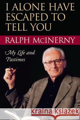 I Alone Have Escaped to Tell You: My Life and Pastimes Ralph M. McInerny 9780268034924