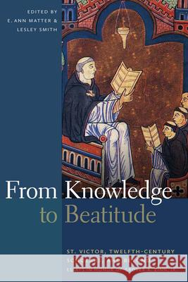 From Knowledge to Beatitude : St. Victor, Twelfth-Century Scholars, and Beyond: Essays in Honor of Grover A. Zinn, Jr. E Ann Matter 9780268035280
