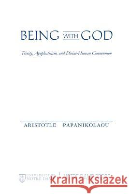 Being with God: Trinity, Apophaticism, and Divine-Human Communion Aristotle Papanikolaou 9780268038311