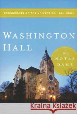 Washington Hall at Notre Dame : Crossroads of the University, 1864-2004 Mark C. Pilkinton 9780268038953