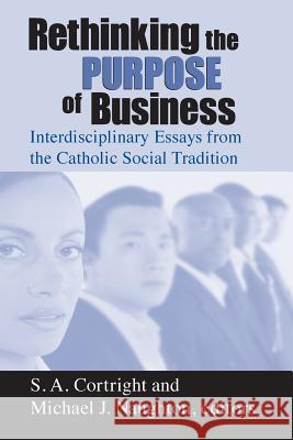 Rethinking Purpose of Business: Interdisciplinary Essays from the Catholic Social Tradition Stephen Cortright Michael Naughton 9780268040116