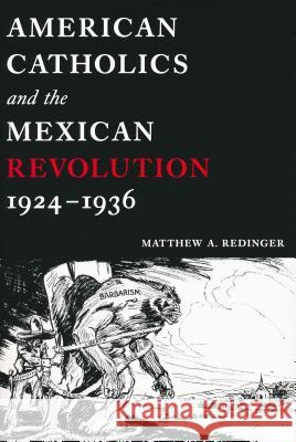 American Catholics and the Mexican Revolution, 1924-1936 Matthew A. Redinger 9780268040222