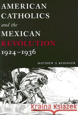 American Catholics and the Mexican Revolution, 1924-1936 Matthew A. Redinger 9780268040239
