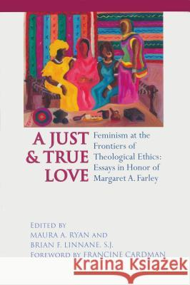 A Just and True Love: Feminism at the Frontiers of Theological Ethics: Essays in Honor of Margaret Farley Maura A. Ryan Brian F. Linnane Francine Cardman 9780268040253
