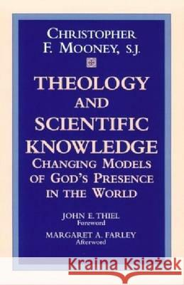 Theology & Scientific Knowledge: Changing Models of God's Presence in the World Christopher F. Moone John E. Thiel Margaret A. Farley 9780268042004