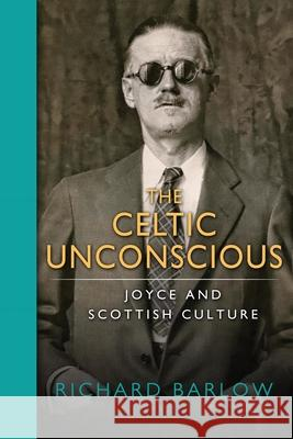 The Celtic Unconscious: Joyce and Scottish Culture Richard Barlow 9780268101015
