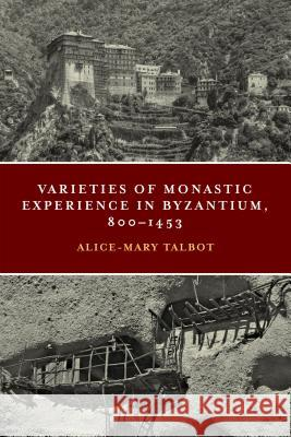 Varieties of Monastic Experience in Byzantium, 800-1453 Alice-Mary Talbot 9780268105624