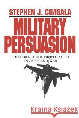 Military Persuasion : Deterrence and Provocation in Crisis and War Stephen J. Cimbala 9780271010069