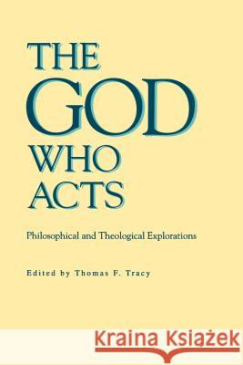 The God Who Acts: Philosophical and Theological Explorations Thomas F. Tracy 9780271010403