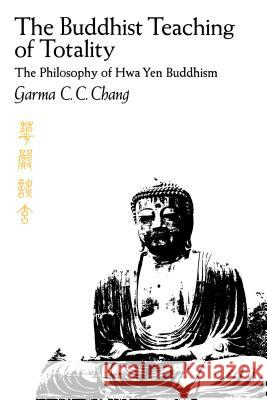 The Buddhist Teaching of Totality: The Philosophy of Hwa Yen Buddhism Garma C. C. Chang 9780271011790
