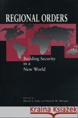 Regional Orders : Building Security in a New World David A. Lake Patrick M. Morgan 9780271017044