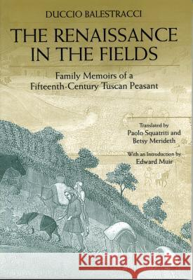 The Renaissance in the Fields: Family Memoirs of a Fifteenth-Century Tuscan Peasant Duccio Balestracci Betsy Merideth Paolo Squatriti 9780271018799