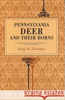 Pennsylvania Deer and Their Horns Henry W. Shoemaker 9780271022659