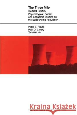 The Three Mile Island Crisis: Psychological, Social, and Economic Impacts on the Surrounding Population Peter S. Houts Paul D. Cleary Teh-Wei Hu 9780271023281