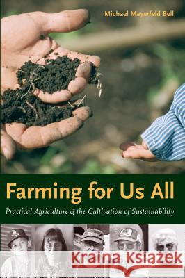 Farming for Us All : Practical Agriculture and the Cultivation of Sustainability Michael Mayerfeld Bell Helen D. Gunderson Susan Jarnagin 9780271023878