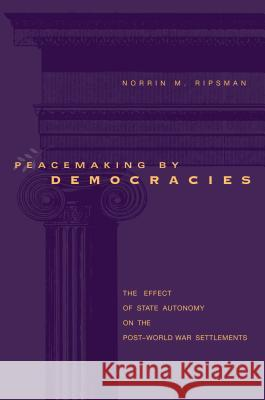 Peacemaking by Democracies : The Effect of State Autonomy on the Post-World War Settlements Norrin M. Ripsman 9780271023984