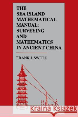 The Sea Island Mathematical Manual: Surveying and Mathematics in Ancient China Frank J. Swetz 9780271024523