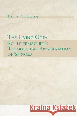 The Living God: Schleiermacher's Theological Appropriation of Spinoza Julia A. Lamm 9780271025063