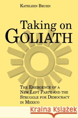 Taking on Goliath: The Emergence of a New Left Party and the Struggle for Democracy in Mexico Kathleen Bruhn 9780271025117