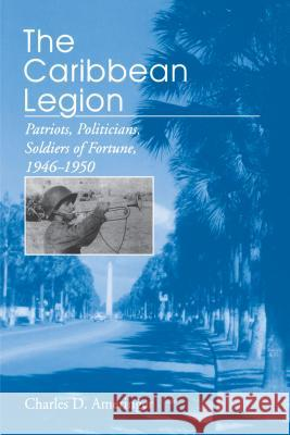 The Caribbean Legion : Patriots, Politicians, Soldiers of Fortune, 1946-1950 Charles Ameringer 9780271025520