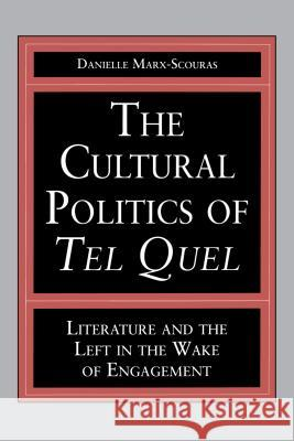 The Cultural Politics of Tel Quel : Literature and the Left in the Wake of Engagement Danielle Marx-Scouras 9780271025568