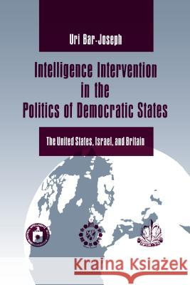 Intelligence Intervention in the Politics of Democratic States: The United States, Israel, and Britain Uri Bar-Joseph 9780271025759