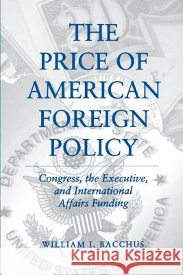 The Price of American Foreign Policy: Congress, the Executive, and International Affairs Funding William I. Bacchus 9780271025940