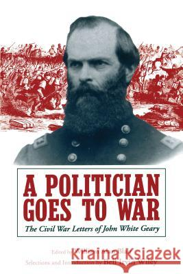 A Politician Goes to War: The Civil War Letters of John White Geary William Alan Alan Blair Irvin Wiley Bel 9780271026183