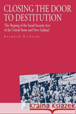 Closing the Door to Destitution : The Shaping of the Social Security Acts of the United States and New Zealand Raymond Richards 9780271026657