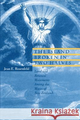 The Island Broken in Two Halves : Land and Renewal Movements Among the Maori of New Zealand Jean E. Rosenfeld 9780271026664