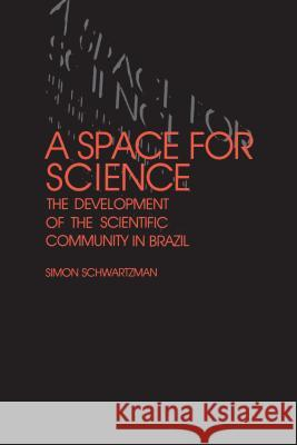 A Space for Science: The Development of the Scientific Community in Brazil Simon Schwartzman 9780271026688